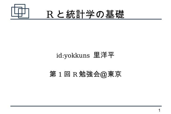 R と統計学の基礎     id:yokkuns 里洋平   第 1 回 R 勉強会@東京                      1
