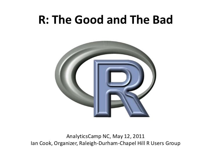 R: The Good and The Bad<br />AnalyticsCamp NC, May 12, 2011Ian Cook, Organizer, Raleigh-Durham-Chapel Hill R Users Group<b...