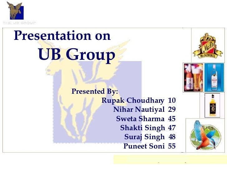 Presentation on UB Group Presented By: Rupak Choudhary  10 Nihar Nautiyal  29 Sweta Sharma  45 Shakti Singh  47 Suraj Sing...
