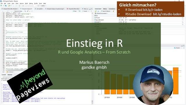 Einstieg in R R und Google Analytics – From Scratch Markus Baersch gandke gmbh Gleich mitmachen? • R Download bit.ly/r-lad...