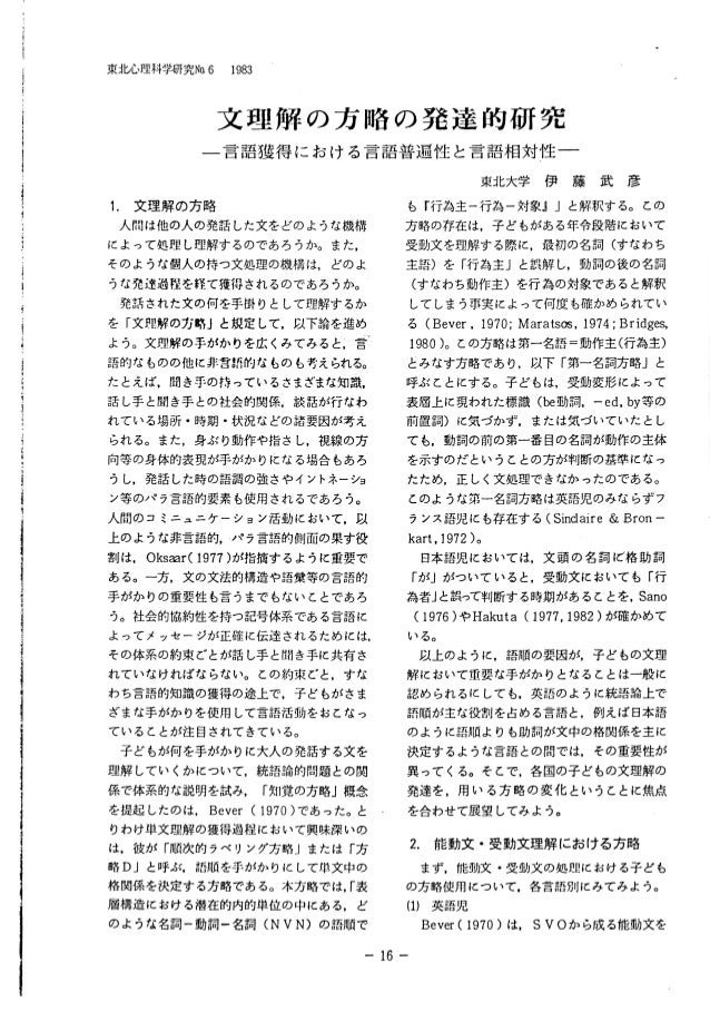 東Jb心理科学研究No.6 1983 文 理 解 の 方 略 の 発 達 的 研 究 一言語獲得における言語普遍性と言語相対性一 1. 文理解の方略 人間は他の人の発話した文をどのような機構 によって処理し理解するのであろうか。また, そのよう...