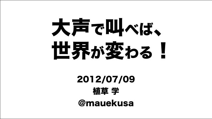 大声で叫べば、世界が変わる! 2012/07/09    植草 学 @mauekusa