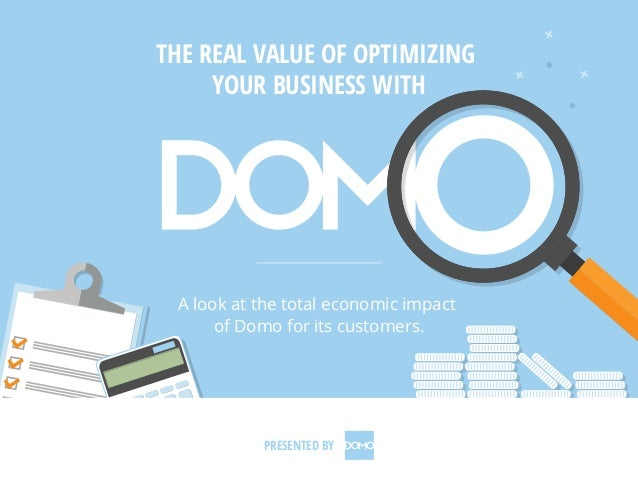 THE REAL VALUE OF OPTIMIZING YOUR BUSINESS WITH A look at the total economic impact of Domo for its customers. PRESENTED BY