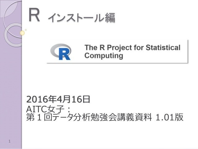 R インストール編 2016年4月16日 AITC女子: 第1回データ分析勉強会講義資料 1.01版 1