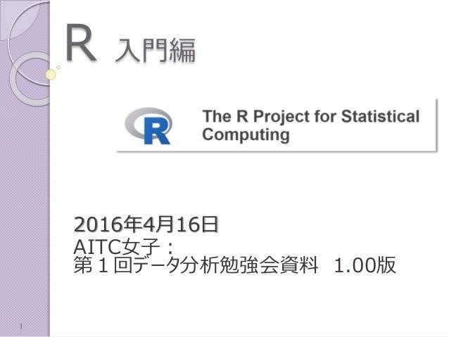 R 入門編 2016年4月16日 AITC女子: 第1回データ分析勉強会資料 1.00版 1