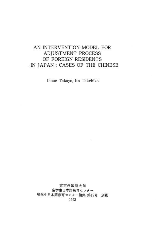 AN INTERVENTION MODEL FOR ADJUSTMENT PROCESS OF FOREIGN RESIDENTS IN JAPAN: CASES OF THE CHINESE Inoue Takayo, Ito Takehik...