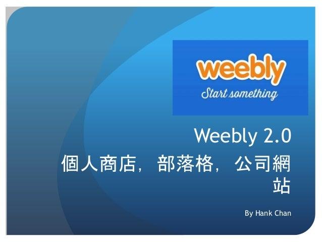 Weebly 2.0 個人商店,部落格,公司網 站 By Hank Chan