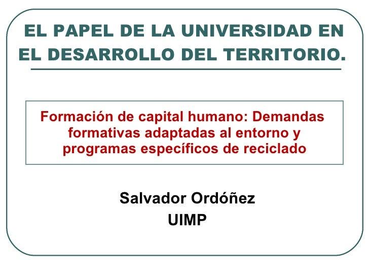 EL PAPEL DE LA UNIVERSIDAD EN EL DESARROLLO DEL TERRITORIO.  <ul><li>Salvador Ordóñez </li></ul><ul><li>UIMP </li></ul...