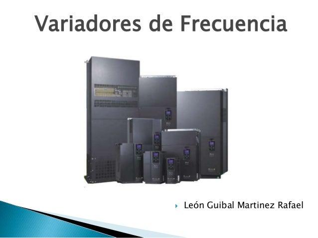 Variadores de Frecuencia  León Guibal Martinez Rafael