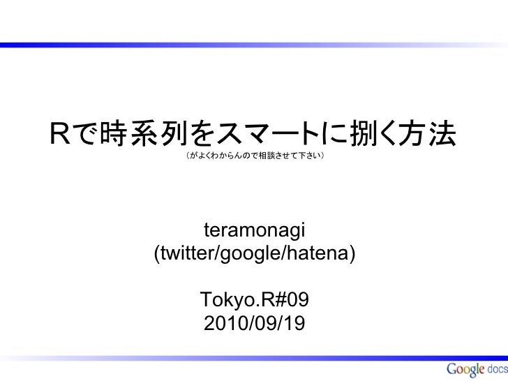Rで時系列をスマートに捌く方法      (がよくわからんので相談させて下さい)          teramonagi   (twitter/google/hatena)        Tokyo.R#09        2010/09/19