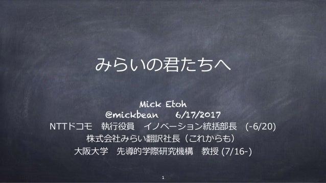みらいの君たちへ Mick Etoh @mickbean 6/17/2017 NTTドコモ執⾏役員イノベーション統括部⻑(-6/20) 株式会社みらい翻訳社⻑(これからも) ⼤阪⼤学先導的学際研究機構教授 (7/16-) 1