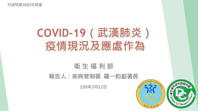 衛 生 福 利 部 報告人:疾病管制署 羅一鈞副署長 109年3月12日 行政院第3693次院會 COVID-19(武漢肺炎) 疫情現況及應處作為
