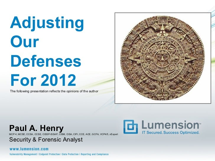 AdjustingOurDefensesFor 2012The following presentation reflects the opinions of the authorPaul A. HenryMCP+I, MCSE, CCSA, ...