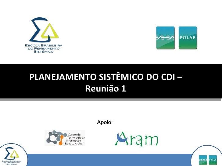 PLANEJAMENTO SISTÊMICO DO CDI – Reunião 1 Apoio: