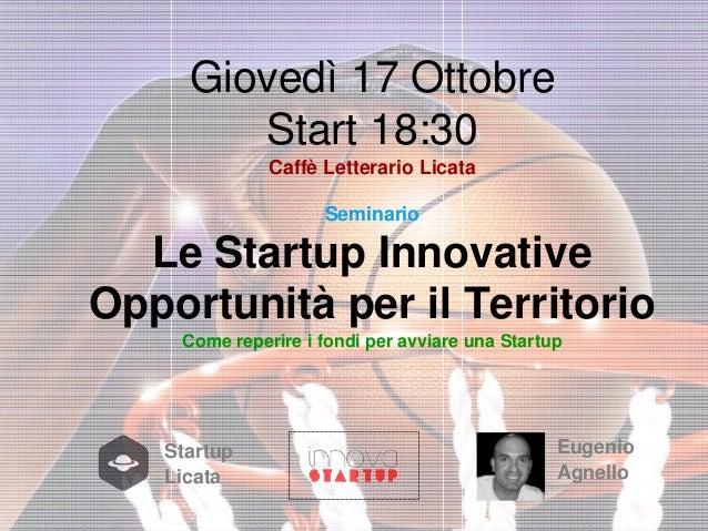 Giovedì 17 Ottobre Start 18:30 Caffè Letterario Licata Seminario  Le Startup Innovative Opportunità per il Territorio Come...