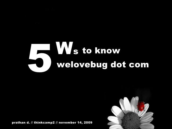 5 W s to know welovebug dot com prathan d. // thinkcamp2 // november 14, 2009
