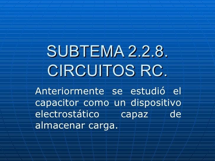 SUBTEMA 2.2.8.  CIRCUITOS RC.Anteriormente se estudió elcapacitor como un dispositivoelectrostático   capaz     dealmacena...