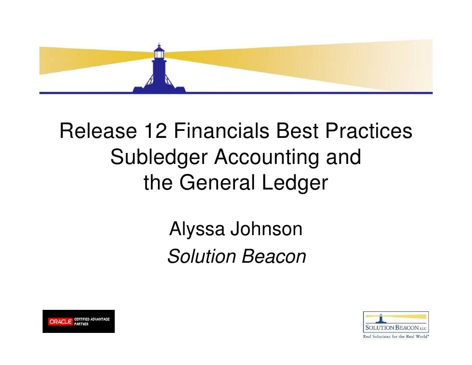 Release 12 Financials Best Practices     Subledger Accounting and        the General Ledger          Alyssa Johnson       ...