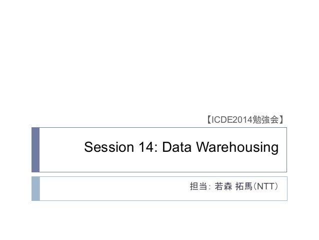 Session 14: Data Warehousing 担当: 若森 拓馬(NTT) 【ICDE2014勉強会】
