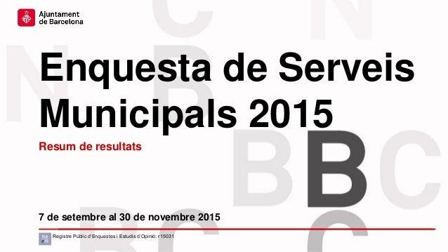 Enquesta de Serveis Municipals 2015 7 de setembre al 30 de novembre 2015 Resum de resultats Registre Públic d'Enquestes i ...