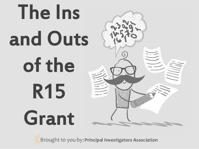 The Ins and Outs of the R15 Grant Brought to you by: Principal Investigators Association