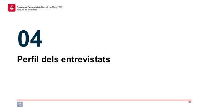22 Baròmetre Semestral de Barcelona Maig 2016 Resum de Resultats Perfil dels entrevistats 04