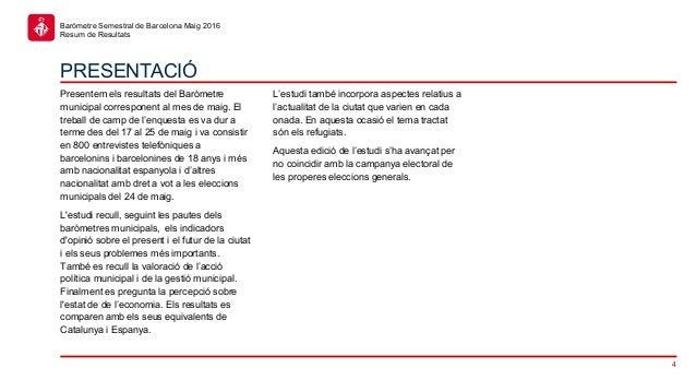 4 Baròmetre Semestral de Barcelona Maig 2016 Resum de Resultats PRESENTACIÓ Presentem els resultats del Baròmetre municipa...