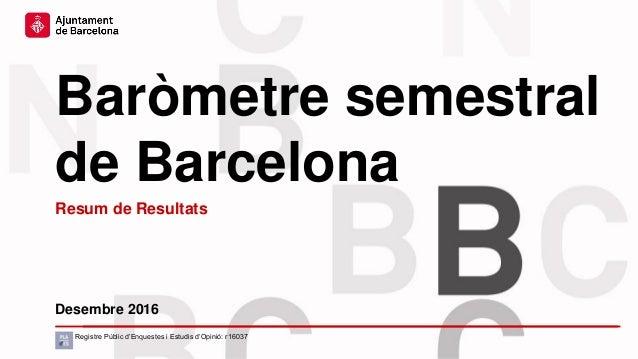 Baròmetre semestral de Barcelona Desembre 2016 Registre Públic d'Enquestes i Estudis d'Opinió: r16037 Resum de Resultats