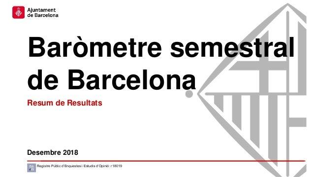 Baròmetre semestral de Barcelona Desembre 2018 Registre Públic d'Enquestes i Estudis d'Opinió: r18019 Resum de Resultats