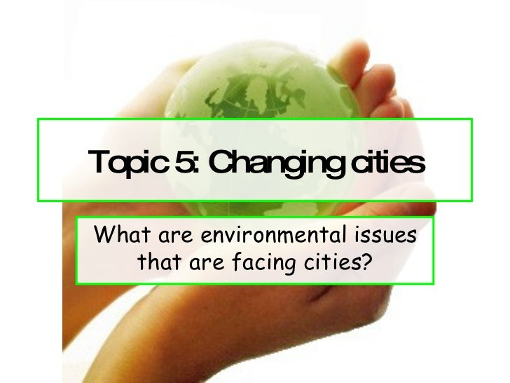 Topic 5: Changing cities What are environmental issues that are facing cities?