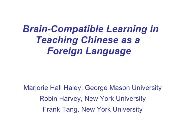 Brain-Compatible Learning in Teaching Chinese as a  Foreign Language Marjorie Hall Haley, George Mason University Robin Ha...
