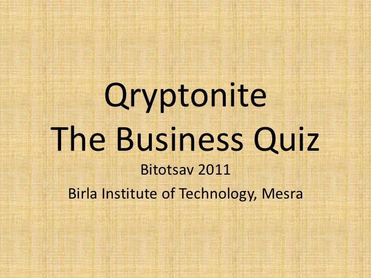 QryptoniteThe Business Quiz<br />Bitotsav 2011<br />Birla Institute of Technology, Mesra<br />