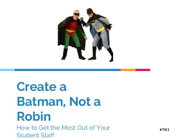 Create a Batman, Not a Robin How to Get the Most Out of Your Student Staff #TIE1