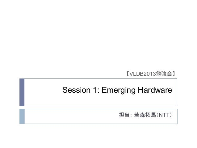 担当: 若森拓馬(NTT) 【VLDB2013勉強会】 Session 1: Emerging Hardware