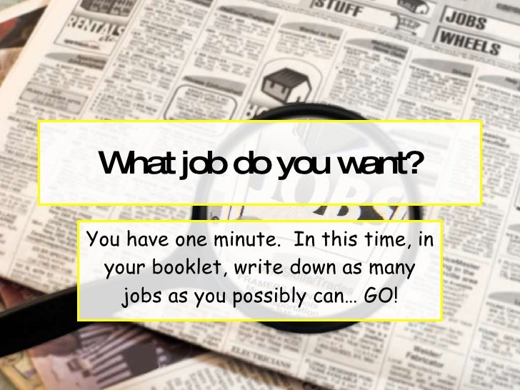 What job do you want? You have one minute.  In this time, in your booklet, write down as many jobs as you possibly can… GO!