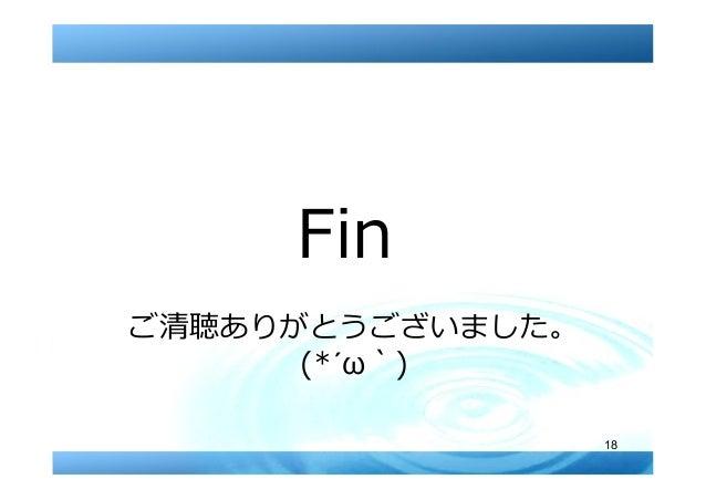 18 Fin ご清聴ありがとうございました。 (*´ω`)