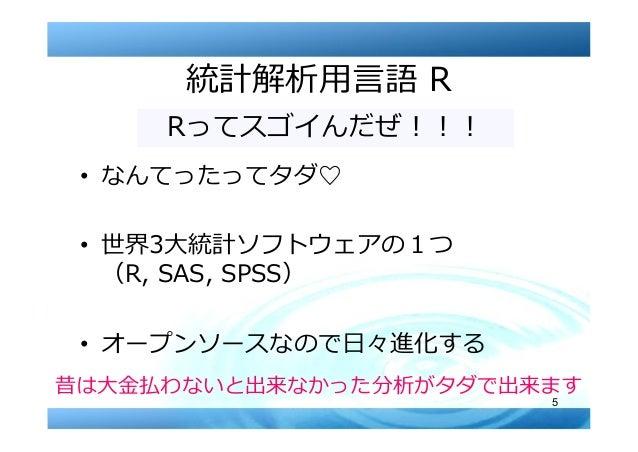 5 統計解析⽤⾔語 R • なんてったってタダ♡ • 世界3⼤統計ソフトウェアの1つ (R, SAS, SPSS) • オープンソースなので⽇々進化する Rってスゴイんだぜ︕︕︕ 昔は⼤⾦払わないと出来なかった分析がタダで出来ます