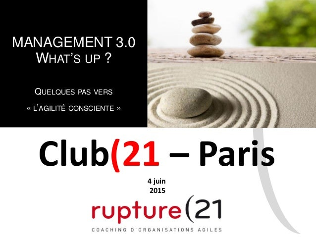 MANAGEMENT 3.0 WHAT'S UP ? QUELQUES PAS VERS « L'AGILITÉ CONSCIENTE » Club(21 – Paris4 juin 2015