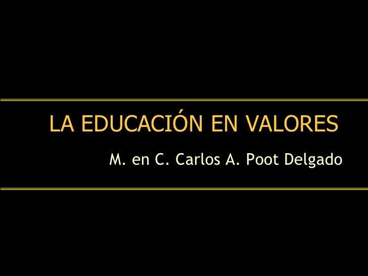 LA EDUCACIÓN EN VALORES M. en C. Carlos A. Poot Delgado