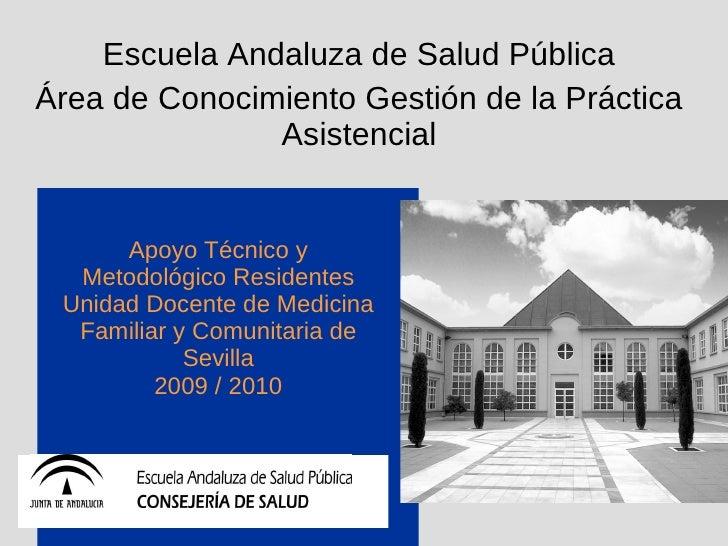 Apoyo Técnico y Metodológico Residentes Unidad Docente de Medicina Familiar y Comunitaria de Sevilla 2009 / 2010 Escuela A...