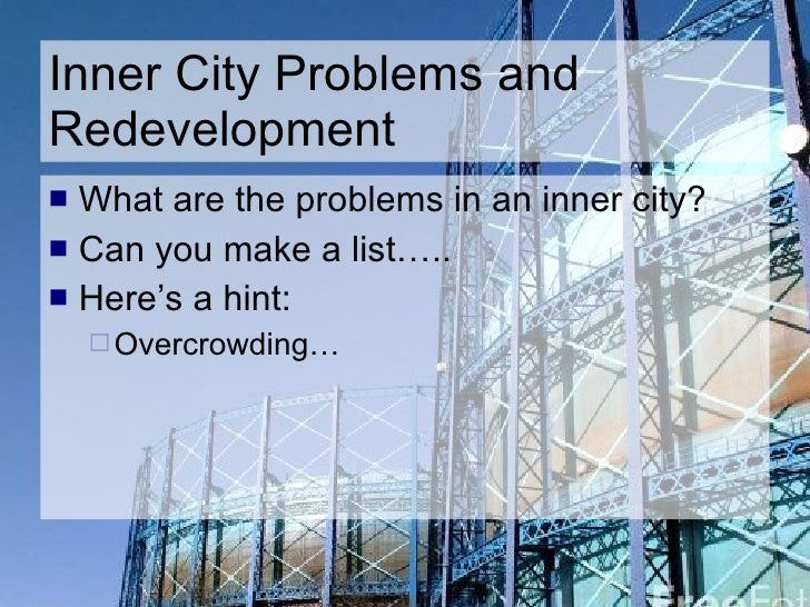 Inner City Problems and Redevelopment <ul><li>What are the problems in an inner city? </li></ul><ul><li>Can you make a lis...