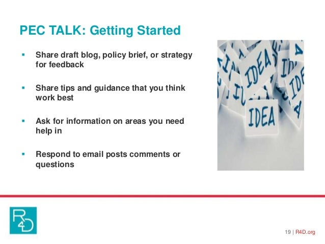 PEC TALK: Getting Started 19   R4D.org  Share draft blog, policy brief, or strategy for feedback  Share tips and guidanc...