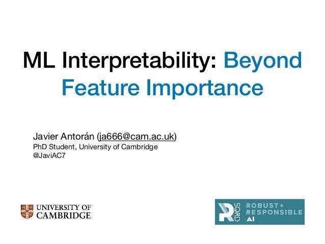 ML Interpretability: Beyond Feature Importance Javier Antorán (ja666@cam.ac.uk)  PhD Student, University of Cambridge  @Ja...
