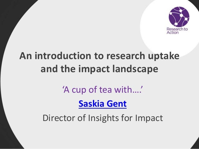 An introduction to research uptake and the impact landscape 'A cup of tea with….' Saskia Gent Director of Insights for Imp...