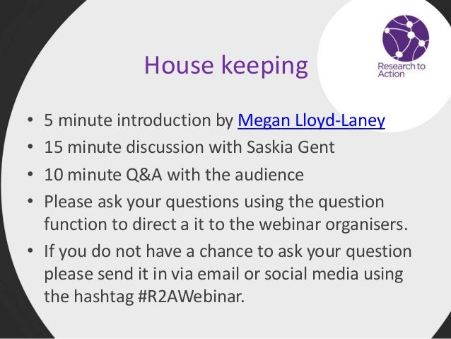 House keeping • 5 minute introduction by Megan Lloyd-Laney • 15 minute discussion with Saskia Gent • 10 minute Q&A with th...