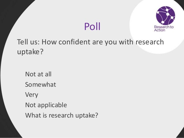 Poll Tell us: How confident are you with research uptake? Not at all Somewhat Very Not applicable What is research uptake?