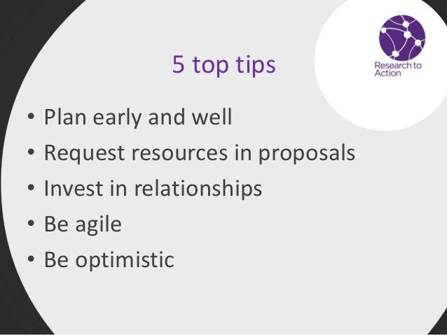 5 top tips • Plan early and well • Request resources in proposals • Invest in relationships • Be agile • Be optimistic