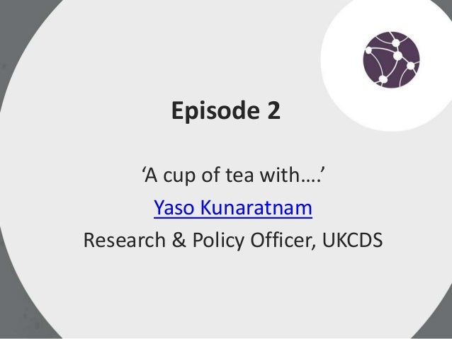 Episode 2 'A cup of tea with….' Yaso Kunaratnam Research & Policy Officer, UKCDS