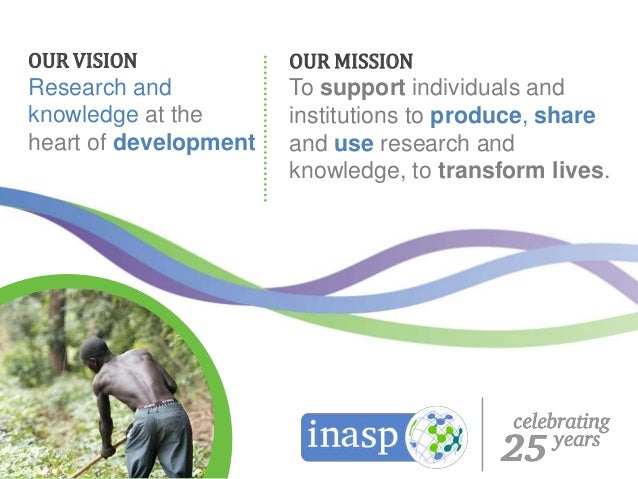 OUR MISSION To support individuals and institutions to produce, share and use research and knowledge, to transform lives. ...