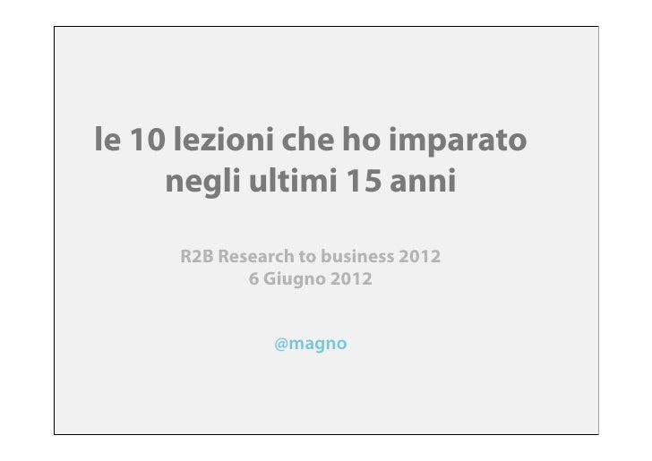 le 10 lezioni che ho imparato     negli ultimi 15 anni     R2B Research to business 2012            6 Giugno 2012         ...